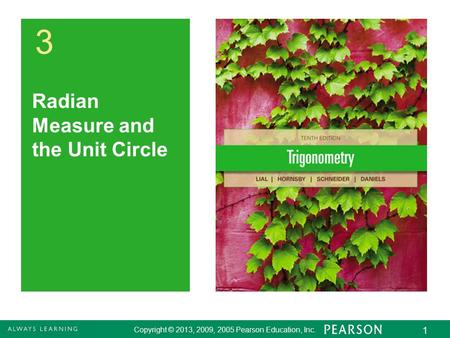 Copyright © 2013, 2009, 2005 Pearson Education, Inc. 1 3 Radian Measure and the Unit Circle Copyright © 2013, 2009, 2005 Pearson Education, Inc. 1.