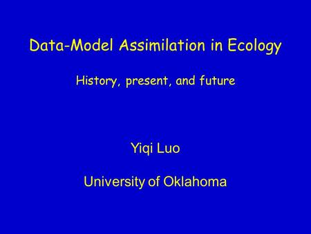 Data-Model Assimilation in Ecology History, present, and future Yiqi Luo University of Oklahoma.