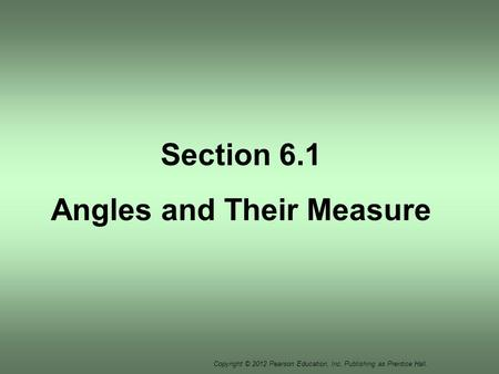 Copyright © 2012 Pearson Education, Inc. Publishing as Prentice Hall. Section 6.1 Angles and Their Measure.