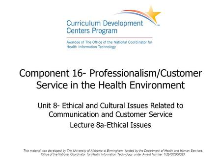 Component 16- Professionalism/Customer Service in the Health Environment Unit 8- Ethical and Cultural Issues Related to Communication and Customer Service.