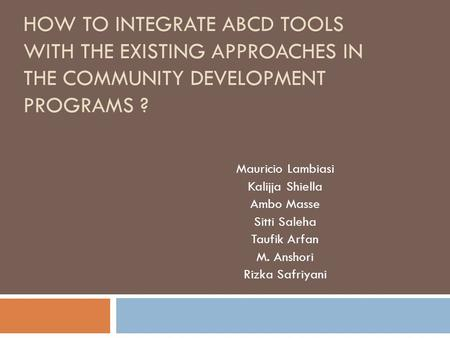 HOW TO INTEGRATE ABCD TOOLS WITH THE EXISTING APPROACHES IN THE COMMUNITY DEVELOPMENT PROGRAMS ? Mauricio Lambiasi Kalijja Shiella Ambo Masse Sitti Saleha.