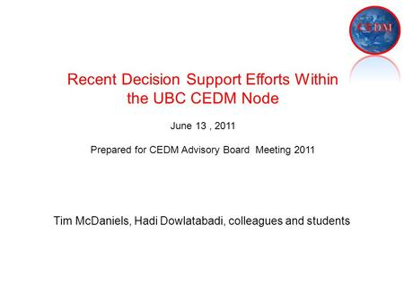 Tim McDaniels, Hadi Dowlatabadi, colleagues and students Recent Decision Support Efforts Within the UBC CEDM Node June 13, 2011 Prepared for CEDM Advisory.