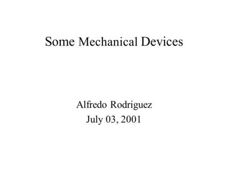 Some Mechanical Devices Alfredo Rodriguez July 03, 2001.