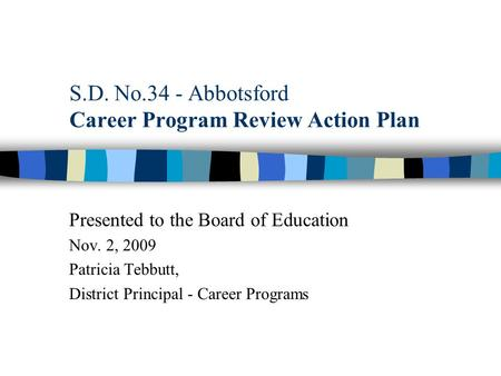 S.D. No.34 - Abbotsford Career Program Review Action Plan Presented to the Board of Education Nov. 2, 2009 Patricia Tebbutt, District Principal - Career.