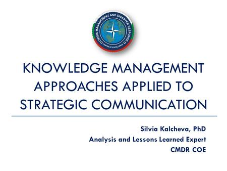KNOWLEDGE MANAGEMENT APPROACHES APPLIED TO STRATEGIC COMMUNICATION Silvia Kalcheva, PhD Analysis and Lessons Learned Expert CMDR COE.