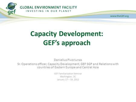 Danielius Pivoriunas Sr. Operations officer, Capacity Development, GEF SGP and Relations with countries of Eastern Europe and Central Asia GEF Familiarization.
