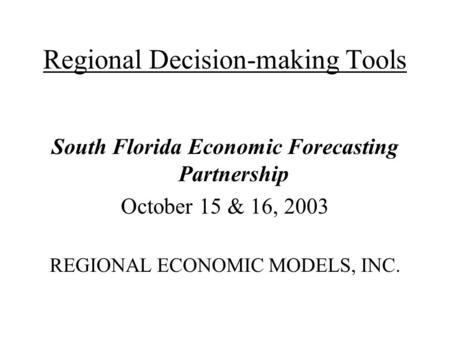 Regional Decision-making Tools South Florida Economic Forecasting Partnership October 15 & 16, 2003 REGIONAL ECONOMIC MODELS, INC.