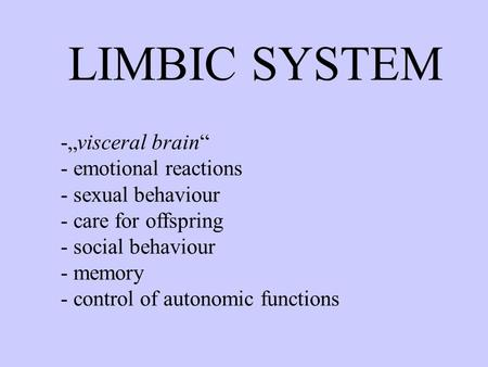 "LIMBIC SYSTEM -""visceral brain"" - emotional reactions - sexual behaviour - care for offspring - social behaviour - memory - control of autonomic functions."