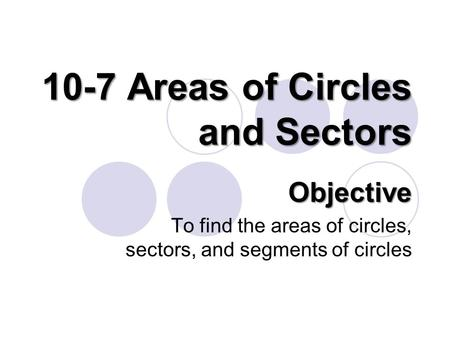 10-7 Areas of Circles and Sectors Objective To find the areas of circles, sectors, and segments of circles.