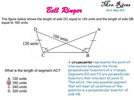 Mrs. Rivas Ida S. Baker H.S. A circumcenter represents the point of intersection between the three perpendicular bisectors of a triangle. Segments EO and.