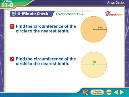 Over Lesson 11–7 A.A B.B C.C D.D 5-Minute Check 1 Find the circumference of the circle to the nearest tenth.