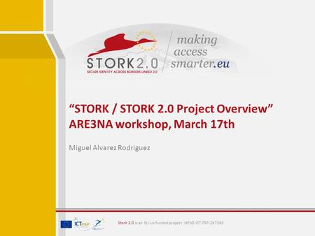 """STORK / STORK 2.0 Project Overview"" ARE3NA workshop, March 17th Miguel Alvarez Rodriguez Stork 2.0 is an EU co-funded project INFSO-ICT-PSP-297263."