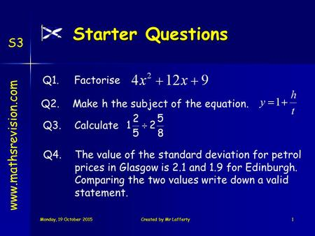 Monday, 19 October 2015Monday, 19 October 2015Monday, 19 October 2015Monday, 19 October 2015Created by Mr Lafferty1 Starter Questions S3 Q3.Calculate Q1.Factorise.