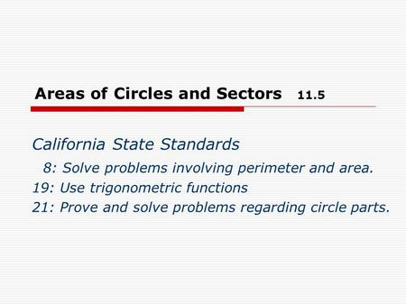 Areas of Circles and Sectors 11.5 California State Standards 8: Solve problems involving perimeter and area. 19: Use trigonometric functions 21: Prove.