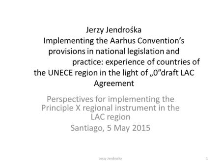 Jerzy Jendrośka Implementing the Aarhus Convention's provisions in national legislation and practice: experience of countries of the UNECE region in the.