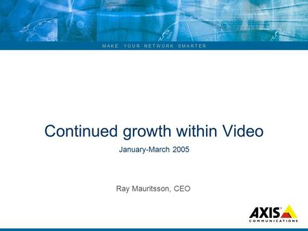 M A K E Y O U R N E T W O R K S M A R T E R Continued growth within Video January-March 2005 Ray Mauritsson, CEO.