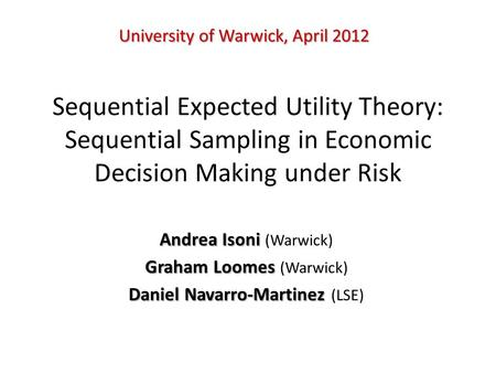 Sequential Expected Utility Theory: Sequential Sampling in Economic Decision Making under Risk Andrea Isoni Andrea Isoni (Warwick) Graham Loomes Graham.