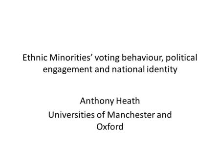 Ethnic Minorities' voting behaviour, political engagement and national identity Anthony Heath Universities of Manchester and Oxford.