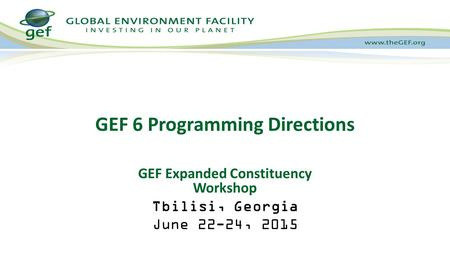 GEF 6 Programming Directions GEF Expanded Constituency Workshop Tbilisi, Georgia June 22-24, 2015.