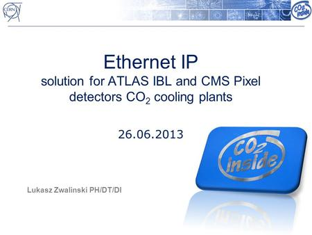 Ethernet IP solution for ATLAS IBL and CMS Pixel detectors CO 2 cooling plants 26.06.2013 Lukasz Zwalinski PH/DT/DI.