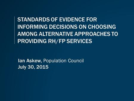 STANDARDS OF EVIDENCE FOR INFORMING DECISIONS ON CHOOSING AMONG ALTERNATIVE APPROACHES TO PROVIDING RH/FP SERVICES Ian Askew, Population Council July 30,