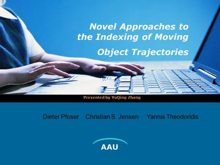 AAU Novel Approaches to the Indexing of Moving Object Trajectories Presented by YuQing Zhang  Dieter Pfoser Christian S. Jensen Yannis Theodoridis.