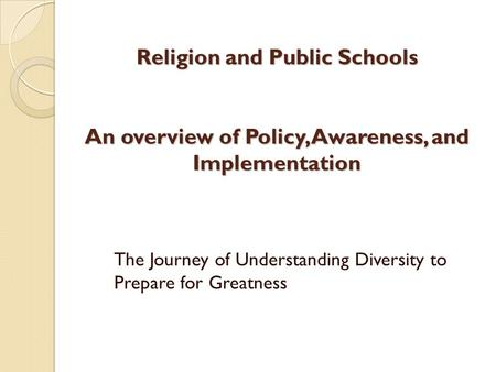 Religion and Public Schools An overview of Policy, Awareness, and Implementation The Journey of Understanding Diversity to Prepare for Greatness.