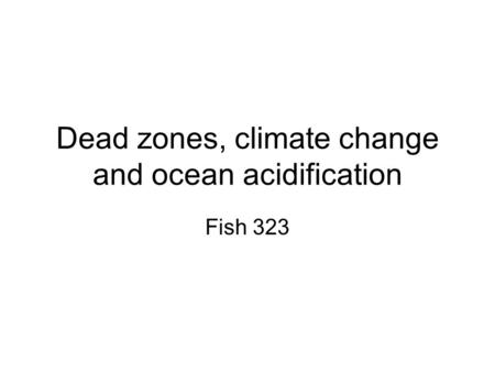 Dead zones, climate change and ocean acidification Fish 323.