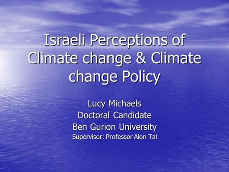 Israeli Perceptions of Climate change & Climate change Policy Lucy Michaels Doctoral Candidate Ben Gurion University Supervisor: Professor Alon Tal.