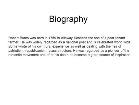 Biography Robert Burns was born in 1759 in Alloway Scotland the son of a poor tenant farmer. He was widely regarded as a national poet and is celebrated.