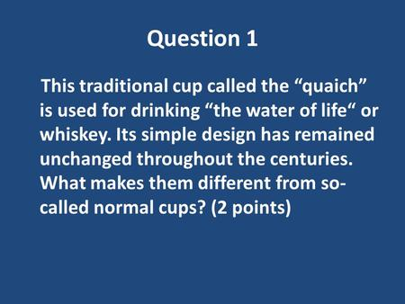 "Question 1 This traditional cup called the ""quaich"" is used for drinking ""the water of life"" or whiskey. Its simple design has remained unchanged throughout."