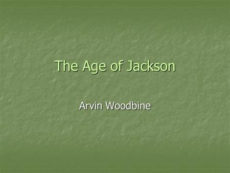The Age of Jackson Arvin Woodbine. Jackson the Hero Andrew Jackson had raised through the ranks in the military and became a well known name from the.