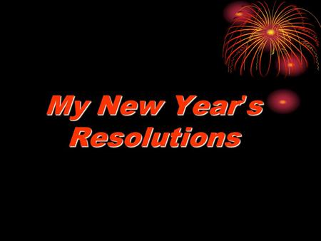 My New Year ' s Resolutions. Happy New Year! Auld Lang Syne.