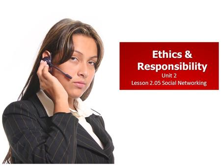Unit 2 Lesson 2.05 Social Networking Ethics & Responsibility.