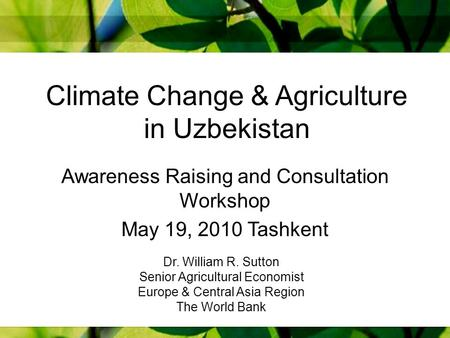 Climate Change & Agriculture in Uzbekistan Awareness Raising and Consultation Workshop May 19, 2010 Tashkent Dr. William R. Sutton Senior Agricultural.