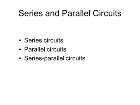 Series and Parallel Circuits Series circuits Parallel circuits Series-parallel circuits.