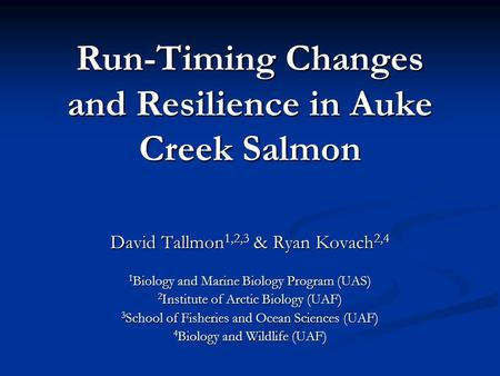 Run-Timing Changes and Resilience in Auke Creek Salmon David Tallmon 1,2,3 & Ryan Kovach 2,4 1 Biology and Marine Biology Program (UAS) 2 Institute of.