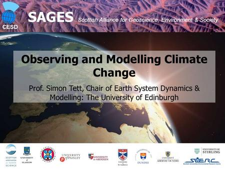 CESD SAGES Scottish Alliance for Geoscience, Environment & Society Observing and Modelling Climate Change Prof. Simon Tett, Chair of Earth System Dynamics.