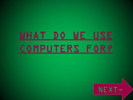 WHAT DO WE USE COMPUTERS FOR? NEXT-. SOCIAL NETWORKING- ENTERTAINMENT- RESEARCH - WORK- SHOPPING - MEDIA-