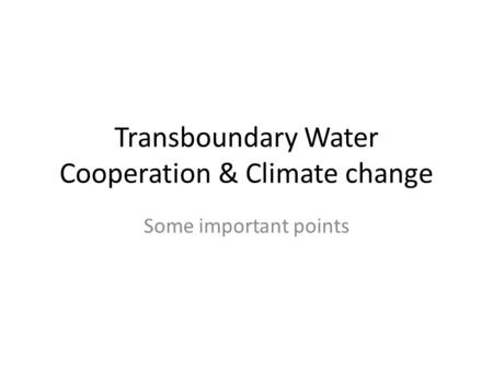 Transboundary Water Cooperation & Climate change Some important points.