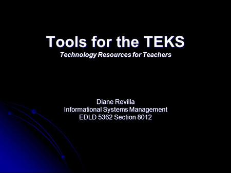 Tools for the TEKS Technology Resources for Teachers Diane Revilla Informational Systems Management EDLD 5362 Section 8012.