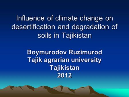 Influence of climate change on desertification and degradation of soils in Tajikistan Boymurodov Ruzimurod Tajik agrarian university Tajikistan 2012.