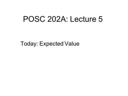 POSC 202A: Lecture 5 Today: Expected Value. Expected Value Expected Value- Is the mean outcome of a probability distribution. It is our long run expectation.