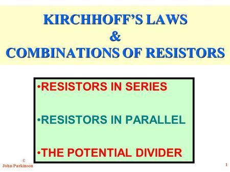 © John Parkinson 1 KIRCHHOFF'S LAWS & COMBINATIONS OF RESISTORS RESISTORS IN SERIES RESISTORS IN PARALLEL THE POTENTIAL DIVIDER.