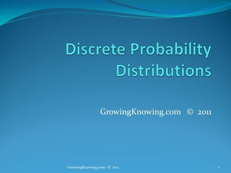 GrowingKnowing.com © 2011 1. Expected value Expected value is a weighted mean Example You put your data in categories by product You build a frequency.