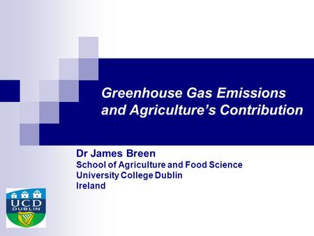 Greenhouse Gas Emissions and Agriculture's Contribution Dr James Breen School of Agriculture and Food Science University College Dublin Ireland.
