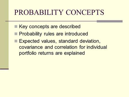 PROBABILITY CONCEPTS Key concepts are described Probability rules are introduced Expected values, standard deviation, covariance and correlation for individual.