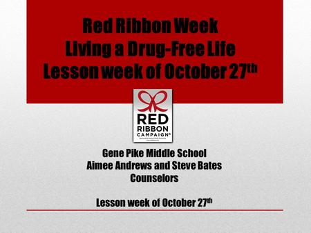 Red Ribbon Week Living a Drug-Free Life Lesson week of October 27 th Gene Pike Middle School Aimee Andrews and Steve Bates Counselors Lesson week of October.