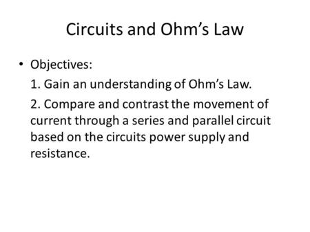 Circuits and Ohm's Law Objectives: 1. Gain an understanding of Ohm's Law. 2. Compare and contrast the movement of current through a series and parallel.