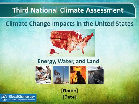 Climate Change Impacts in the United States Third National Climate Assessment [Name] [Date] Energy, Water, and Land.